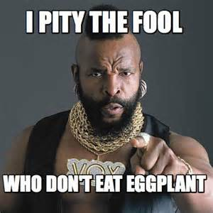 I Pity The Fool Who Don't Eat Eggplant